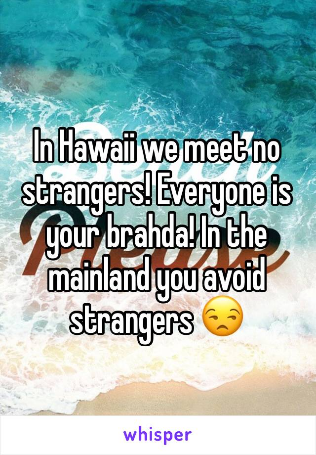 In Hawaii we meet no strangers! Everyone is your brahda! In the mainland you avoid strangers 😒