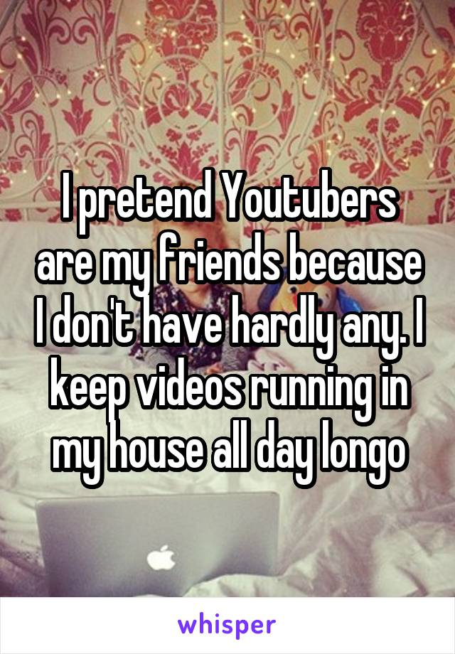 I pretend Youtubers are my friends because I don't have hardly any. I keep videos running in my house all day longo