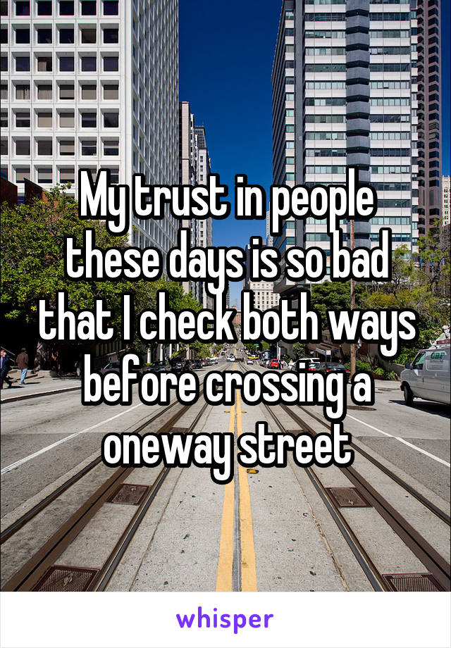 My trust in people these days is so bad that I check both ways before crossing a oneway street