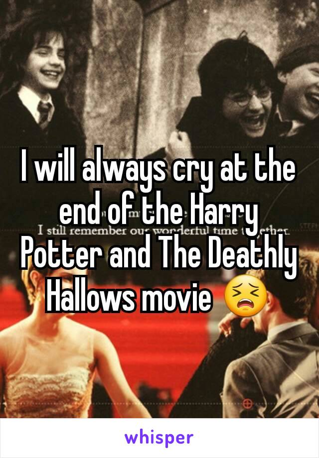 I will always cry at the end of the Harry Potter and The Deathly Hallows movie 😣