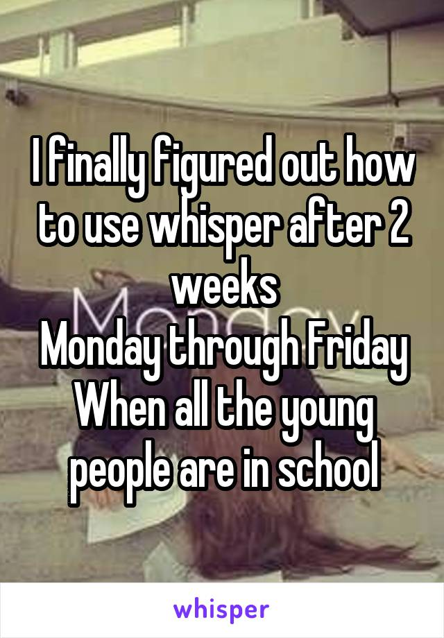 I finally figured out how to use whisper after 2 weeks Monday through Friday When all the young people are in school