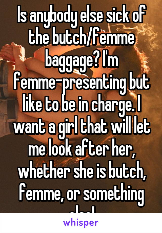 Is anybody else sick of the butch/femme baggage? I'm femme-presenting but like to be in charge. I want a girl that will let me look after her, whether she is butch, femme, or something else!