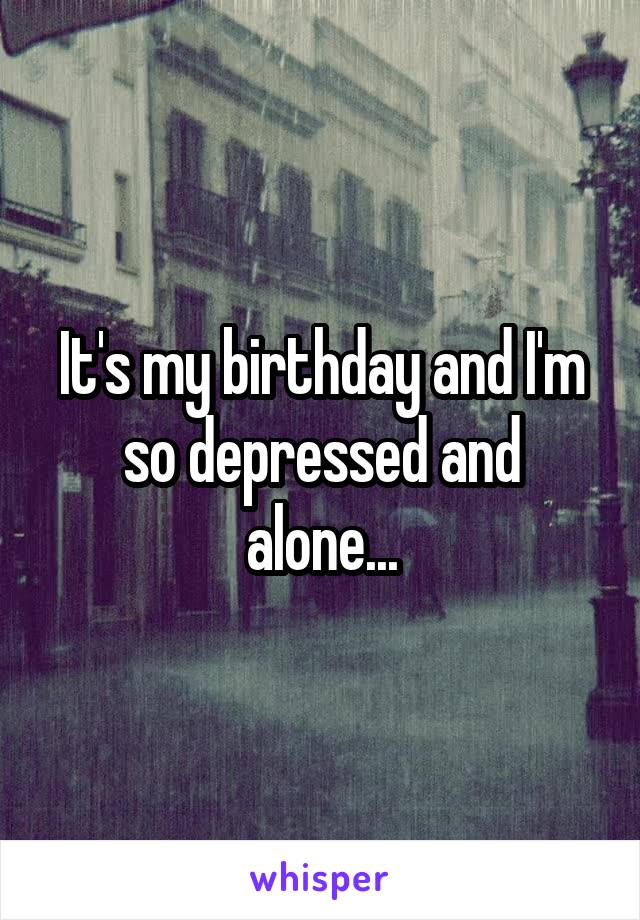 It's my birthday and I'm so depressed and alone...