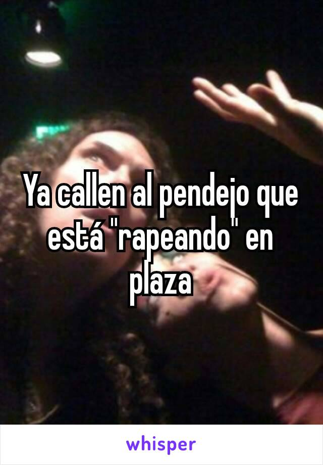 """Ya callen al pendejo que está """"rapeando"""" en plaza"""