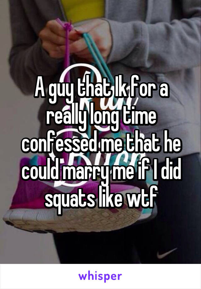 A guy that Ik for a really long time confessed me that he could marry me if I did squats like wtf