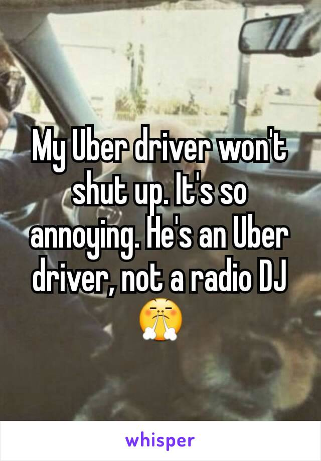 My Uber driver won't shut up. It's so annoying. He's an Uber driver, not a radio DJ😤