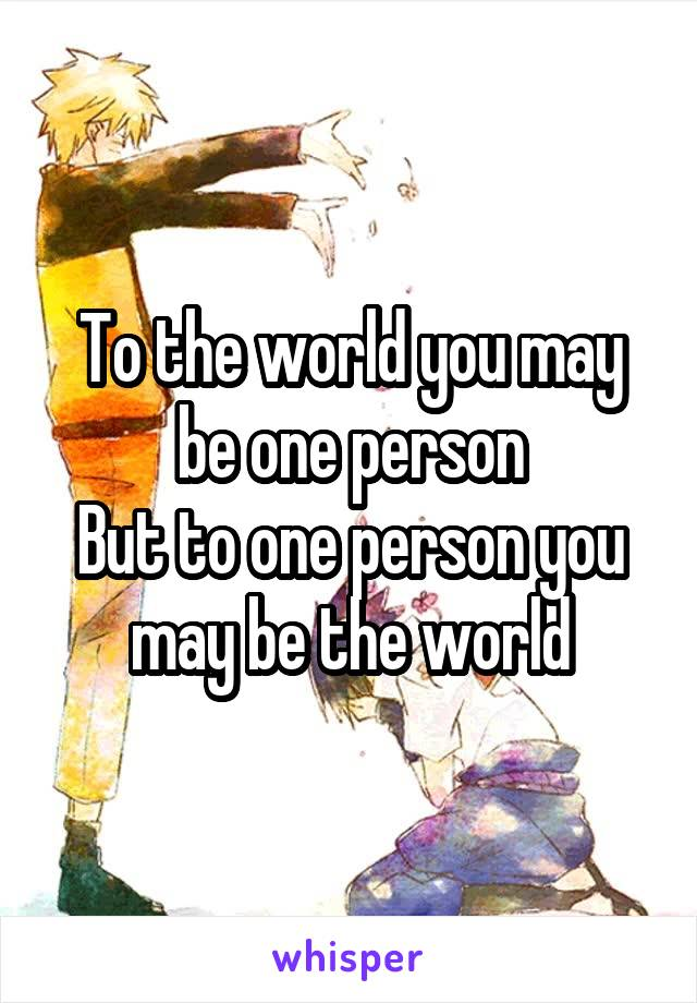 To the world you may be one person But to one person you may be the world
