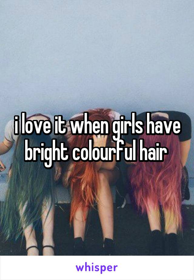 i love it when girls have bright colourful hair