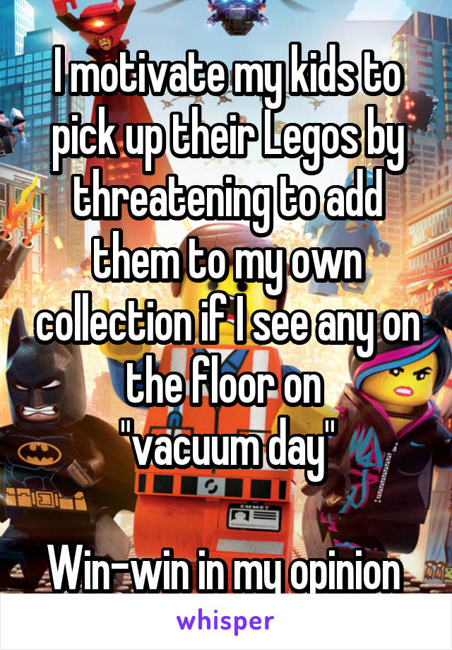 "I motivate my kids to pick up their Legos by threatening to add them to my own collection if I see any on the floor on  ""vacuum day""  Win-win in my opinion"
