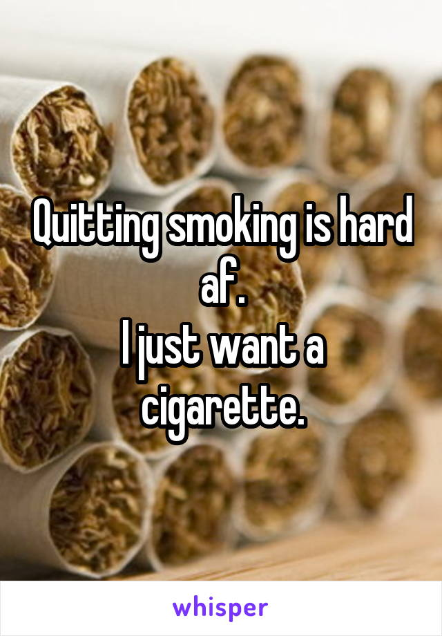 Quitting smoking is hard af. I just want a cigarette.