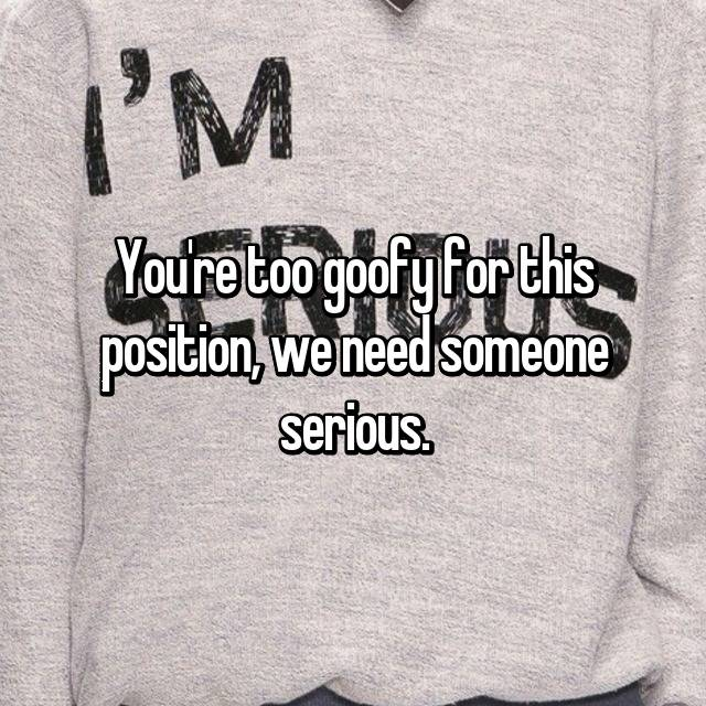 You're too goofy for this position, we need someone serious.