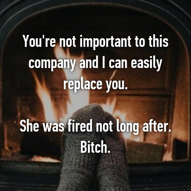 You're not important to this company and I can easily replace you.   She was fired not long after. Bitch.