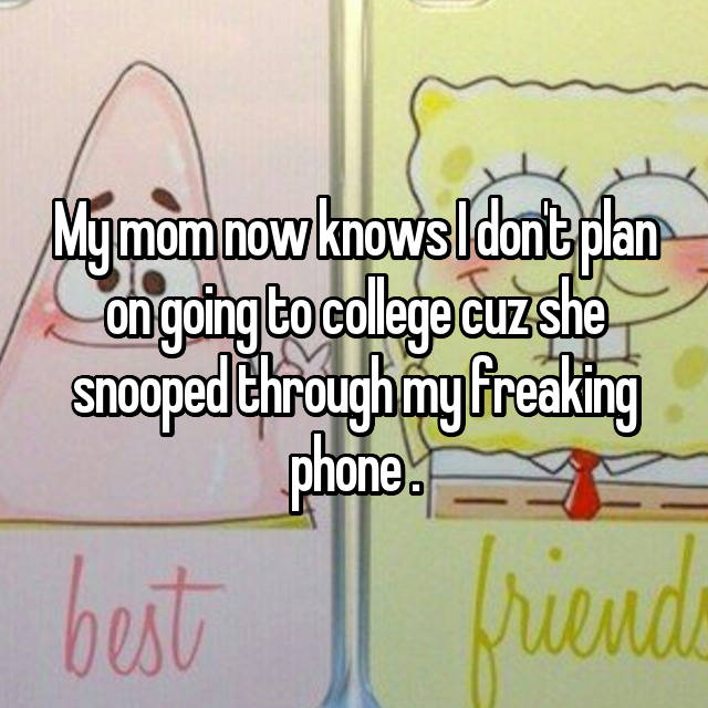 My mom now knows I don't plan on going to college cuz she snooped through my freaking phone .