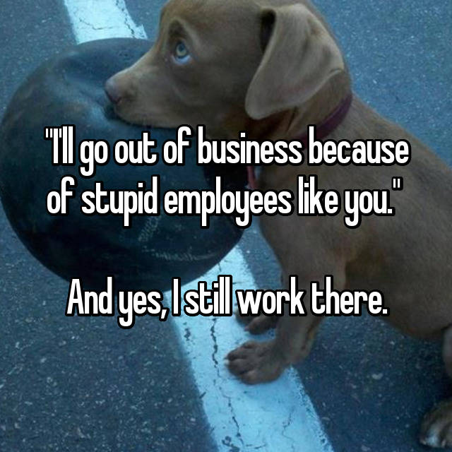 """I'll go out of business because of stupid employees like you.""   And yes, I still work there."