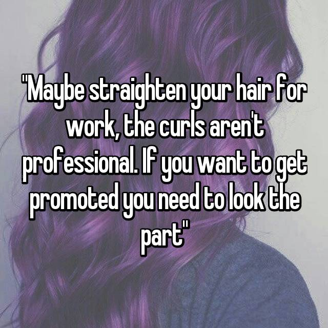 """Maybe straighten your hair for work, the curls aren't professional. If you want to get promoted you need to look the part"""