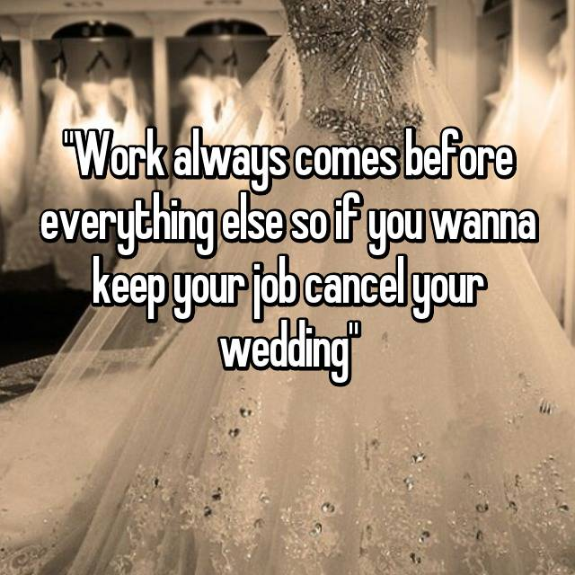 """Work always comes before everything else so if you wanna keep your job cancel your wedding"""