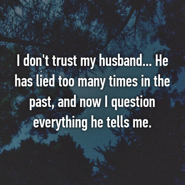 I don't trust my husband... He has lied too many times in the past, and now I question everything he tells me.