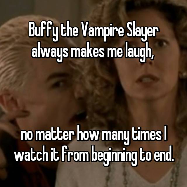 Buffy the Vampire Slayer always makes me laugh,     no matter how many times I watch it from beginning to end.