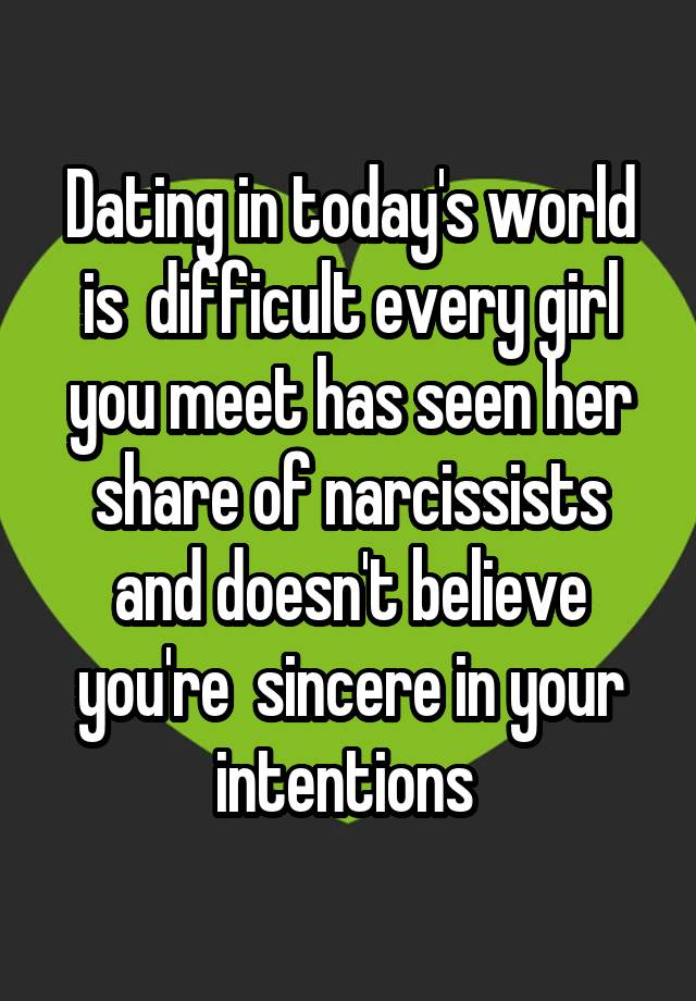 Dating in today's world is  difficult every girl you meet has seen her share of narcissists and doesn't believe you're  sincere in your intentions