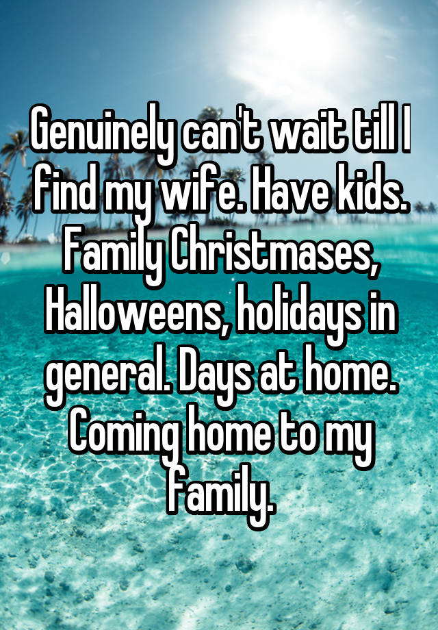 Genuinely can't wait till I find my wife. Have kids. Family Christmases, Halloweens, holidays in general. Days at home. Coming home to my family.