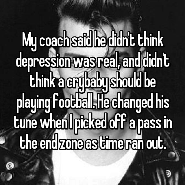 My coach said he didn't think depression was real, and didn't think a crybaby should be playing football. He changed his tune when I picked off a pass in the end zone as time ran out.