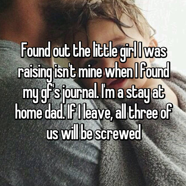 Found out the little girl I was raising isn't mine when I found my gf's journal. I'm a stay at home dad. If I leave, all three of us will be screwed