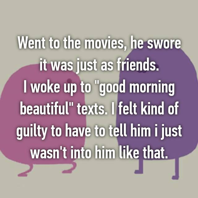 """Went to the movies, he swore it was just as friends. I woke up to """"good morning beautiful"""" texts. I felt kind of guilty to have to tell him i just wasn't into him like that."""