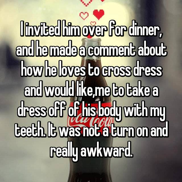 I invited him over for dinner, and he made a comment about how he loves to cross dress and would like,me to take a dress off of his body with my teeth. It was not a turn on and really awkward.