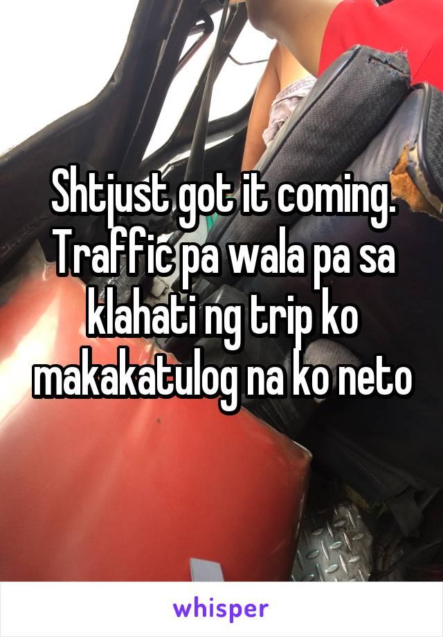 Shtjust got it coming. Traffic pa wala pa sa klahati ng trip ko makakatulog na ko neto