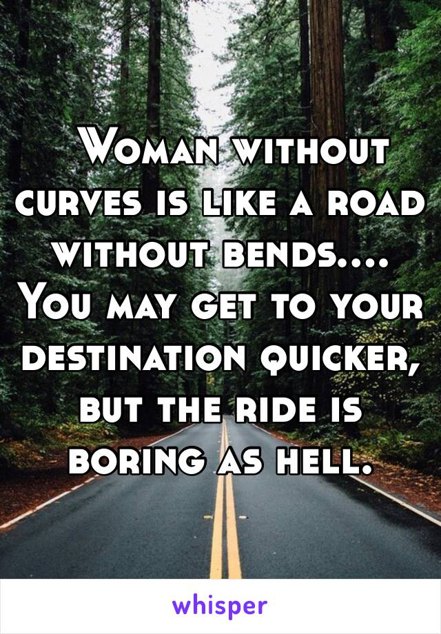 Woman without curves is like a road without bends…. You may get to your destination quicker, but the ride is boring as hell.