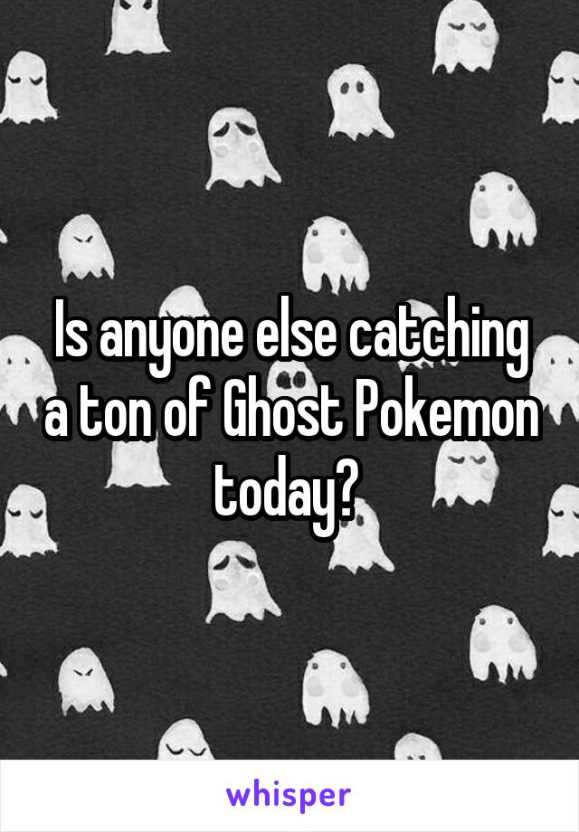 Is anyone else catching a ton of Ghost Pokemon today?