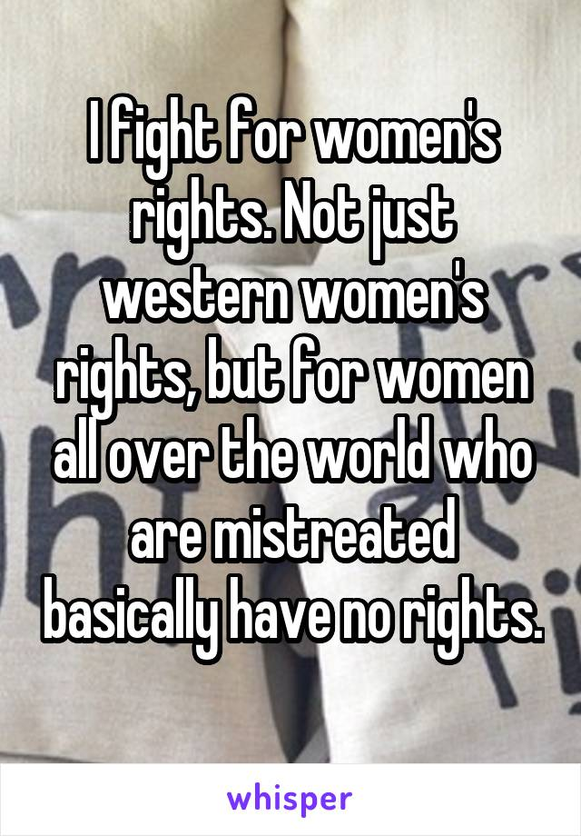 I fight for women's rights. Not just western women's rights, but for women all over the world who are mistreated basically have no rights.