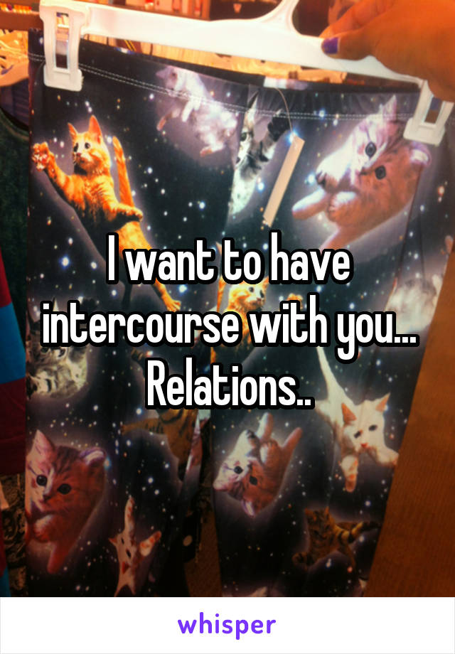 I want to have intercourse with you... Relations..