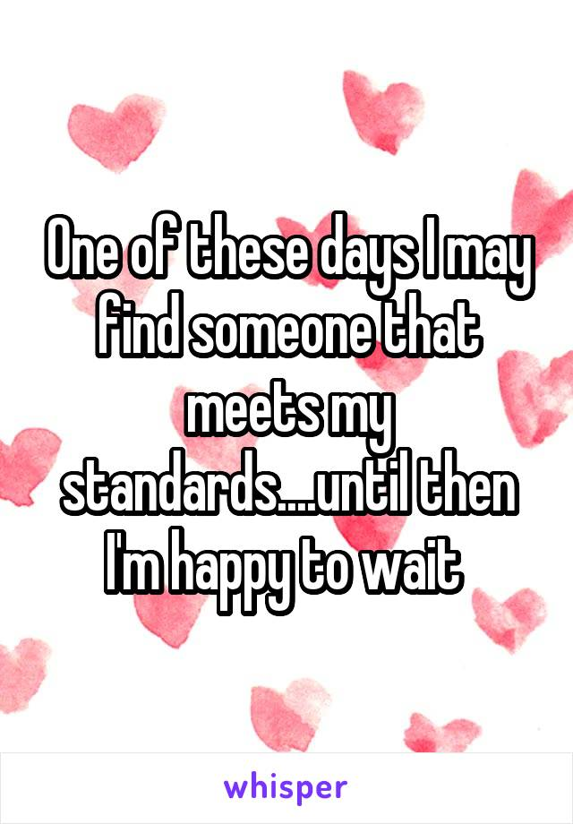 One of these days I may find someone that meets my standards....until then I'm happy to wait