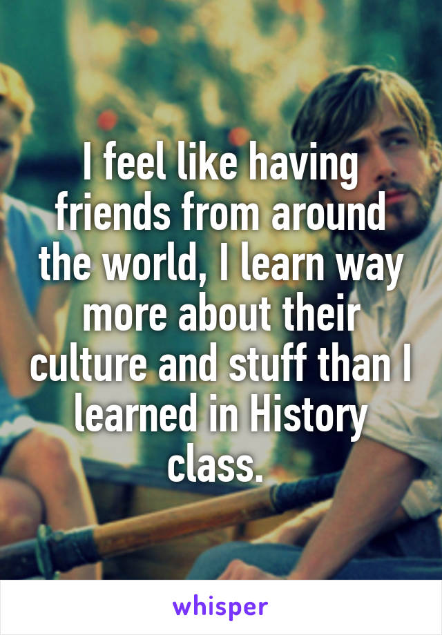 I feel like having friends from around the world, I learn way more about their culture and stuff than I learned in History class.