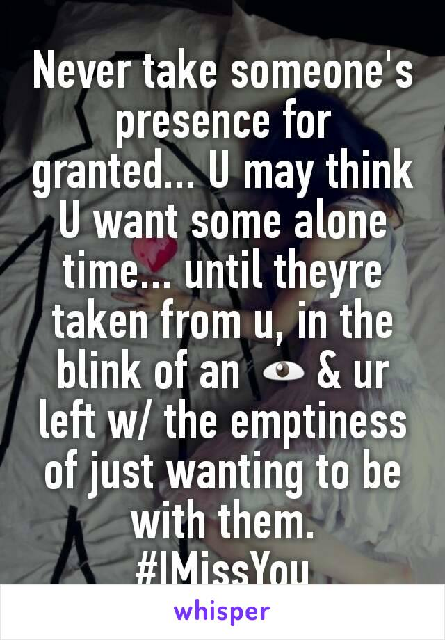 Never take someone's presence for granted... U may think U want some alone time... until theyre taken from u, in the blink of an 👁& ur left w/ the emptiness of just wanting to be with them. #IMissYou