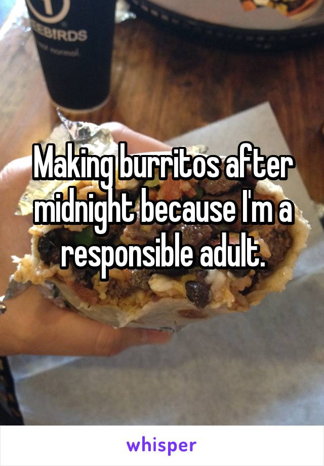 Making burritos after midnight because I'm a responsible adult.