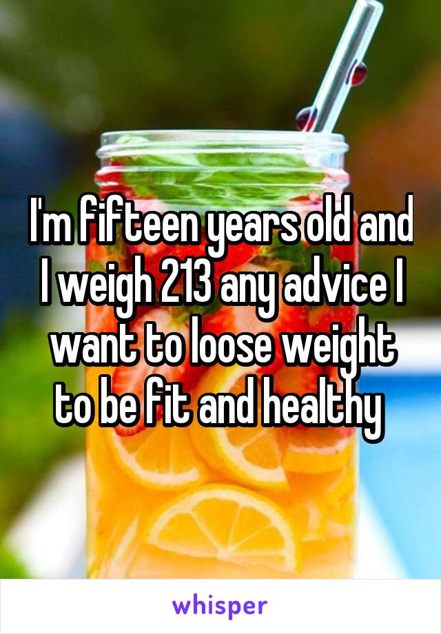 I'm fifteen years old and I weigh 213 any advice I want to loose weight to be fit and healthy