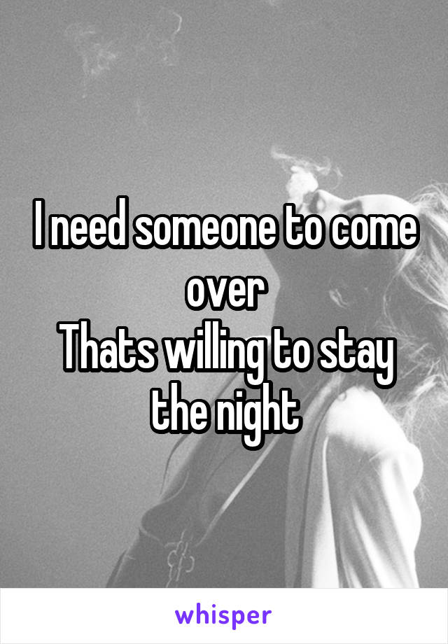 I need someone to come over Thats willing to stay the night