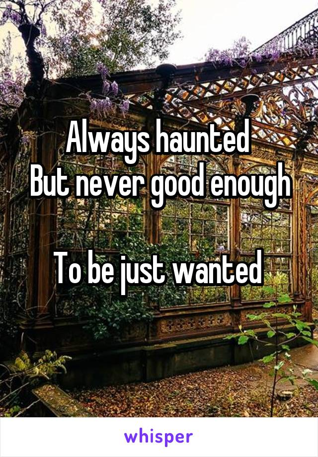 Always haunted  But never good enough  To be just wanted