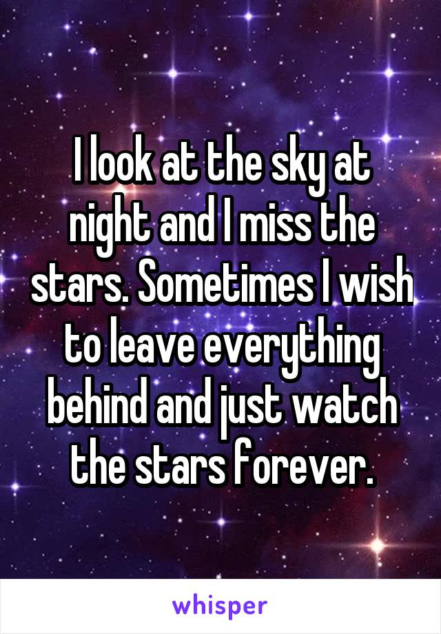 I look at the sky at night and I miss the stars. Sometimes I wish to leave everything behind and just watch the stars forever.