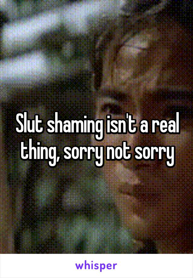 Slut shaming isn't a real thing, sorry not sorry