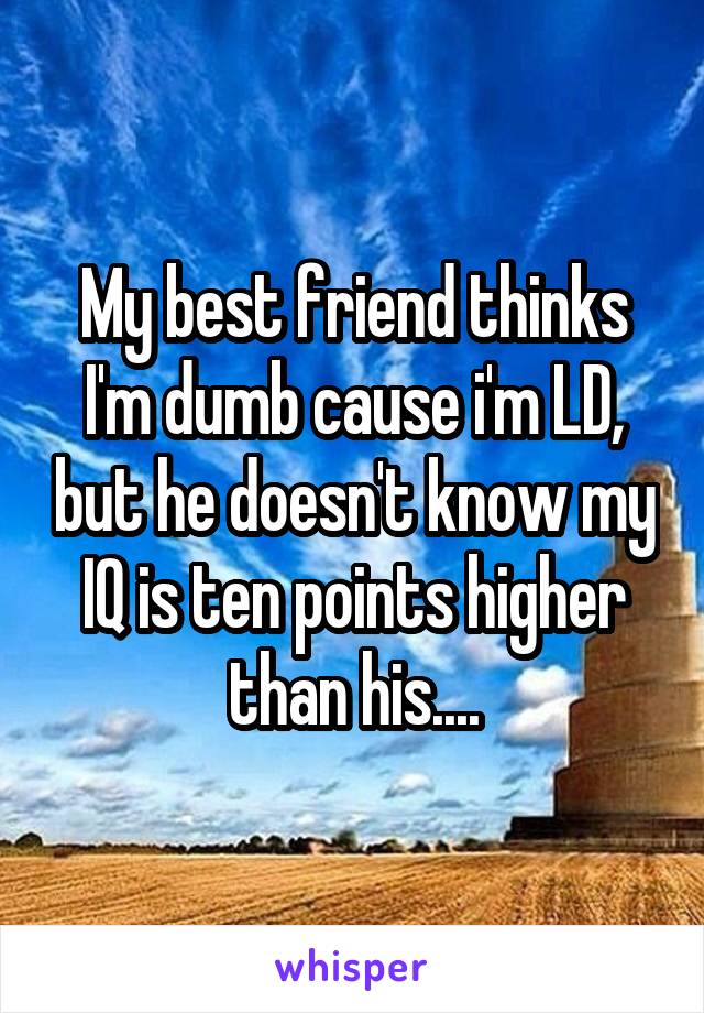 My best friend thinks I'm dumb cause i'm LD, but he doesn't know my IQ is ten points higher than his....