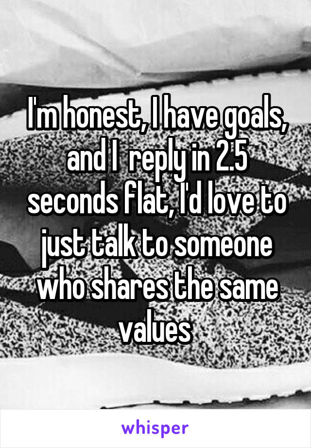 I'm honest, I have goals, and I  reply in 2.5 seconds flat, I'd love to just talk to someone who shares the same values
