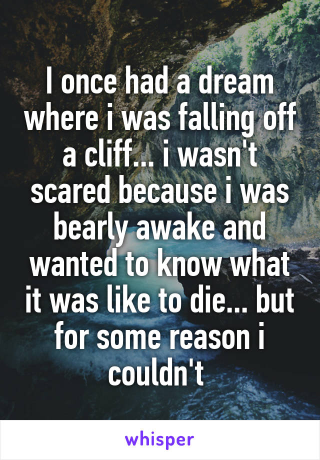 I once had a dream where i was falling off a cliff... i wasn't scared because i was bearly awake and wanted to know what it was like to die... but for some reason i couldn't