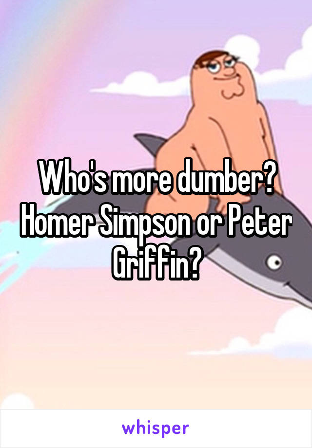 Who's more dumber? Homer Simpson or Peter Griffin?