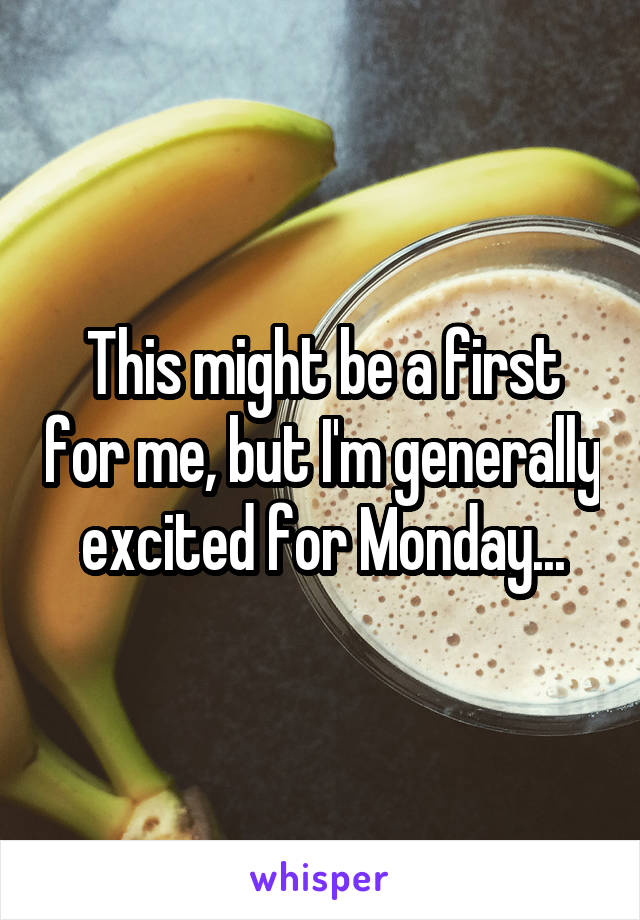 This might be a first for me, but I'm generally excited for Monday...