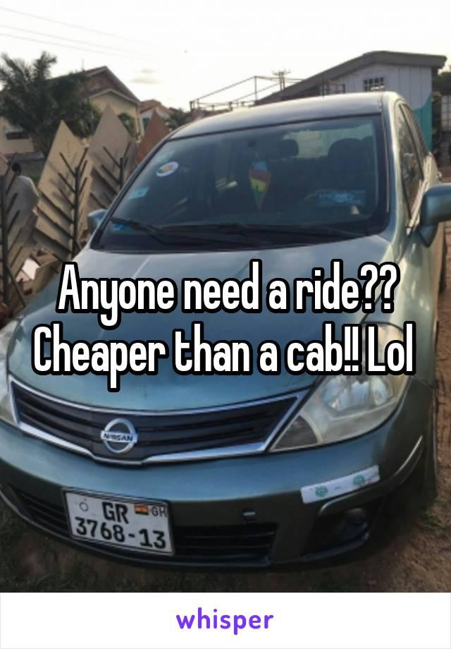 Anyone need a ride?? Cheaper than a cab!! Lol