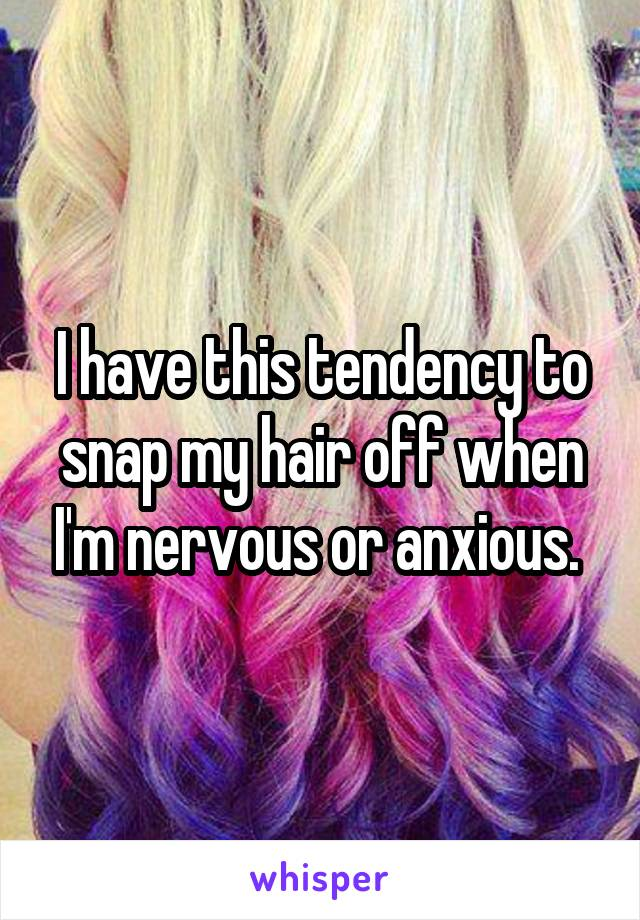 I have this tendency to snap my hair off when I'm nervous or anxious.