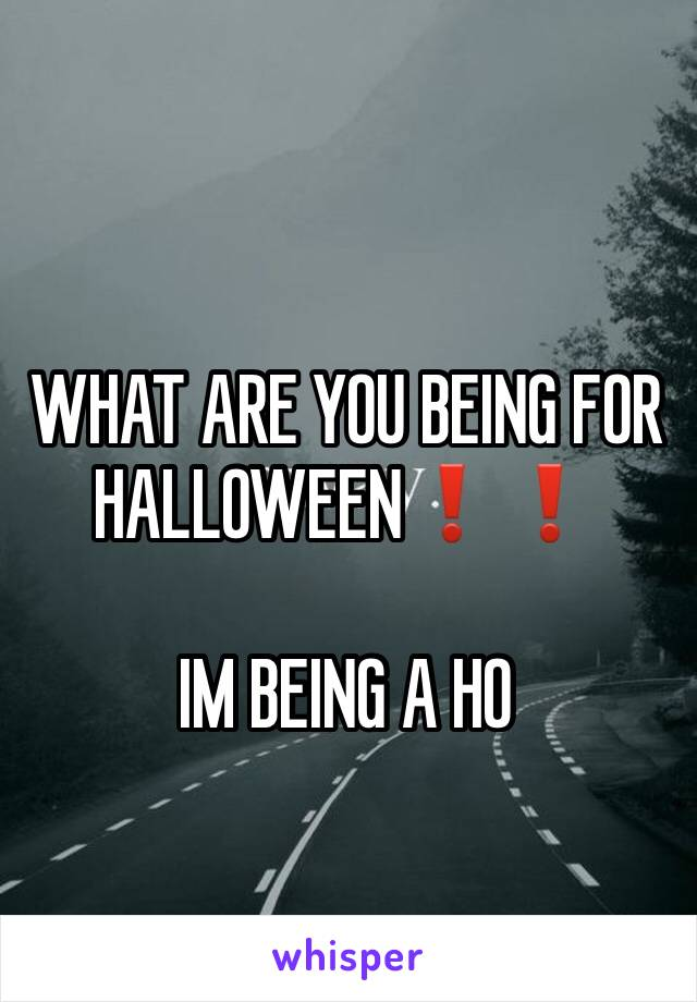 WHAT ARE YOU BEING FOR HALLOWEEN❗️❗️  IM BEING A HO